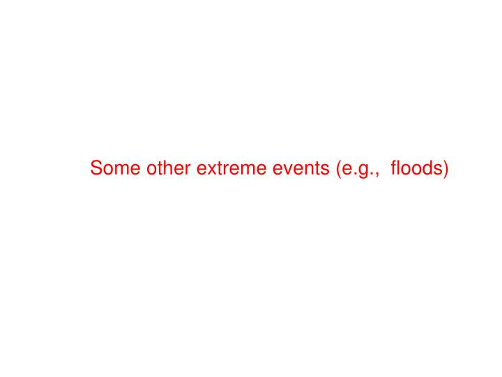 Some other extreme events (e.g.,  floods)