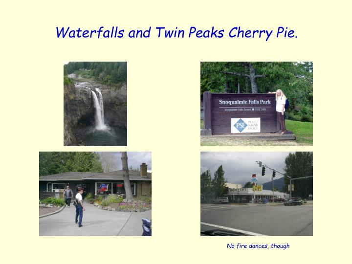 Waterfalls and Twin Peaks Cherry Pie.
