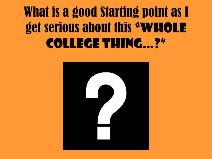 What is a good starting point as i get serious about this whole college thing