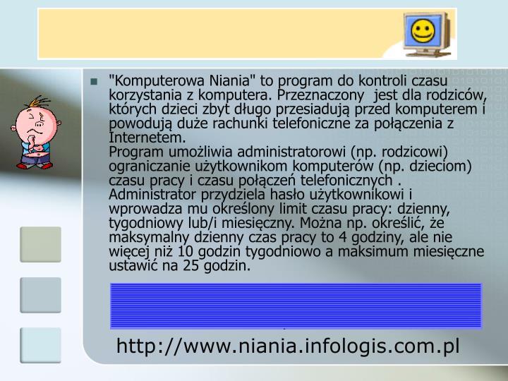"""""""Komputerowa Niania"""" to program do kontroli czasu korzystania z komputera. Przeznaczony jest dla rodziców, których dzieci zbyt długo przesiadują przed komputerem i powodują duże rachunki telefoniczne za połączenia z Internetem."""