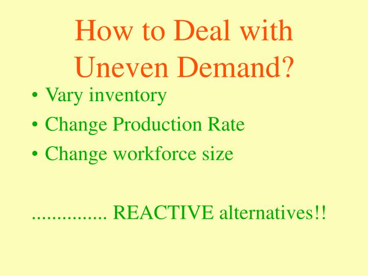 How to Deal with Uneven Demand?