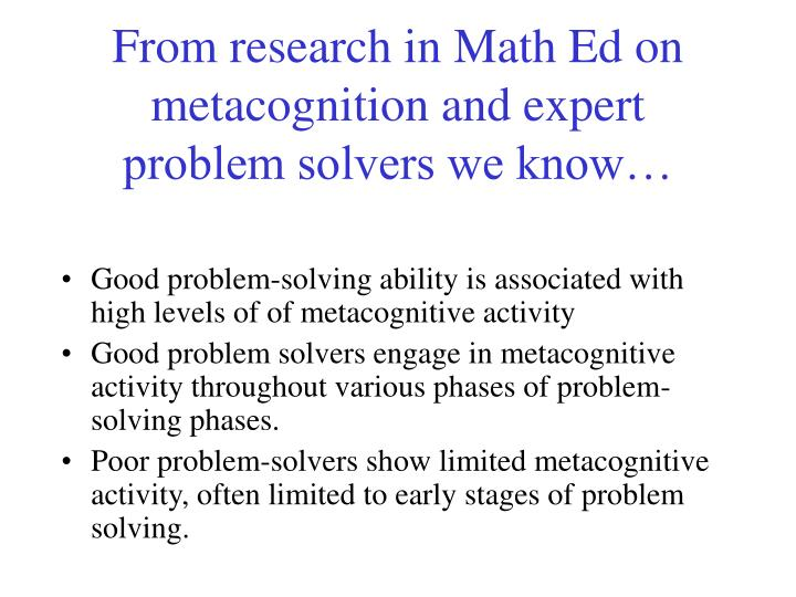 From research in Math Ed on metacognition and expert problem solvers we know…