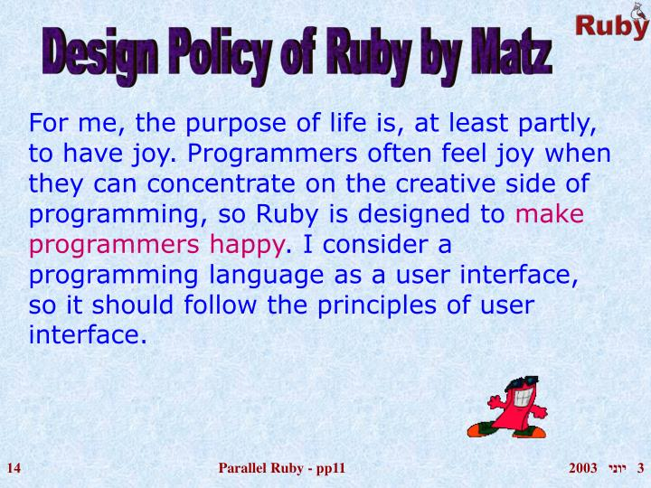For me, the purpose of life is, at least partly, to have joy. Programmers often feel joy when they can concentrate on the creative side of programming, so Ruby is designed to