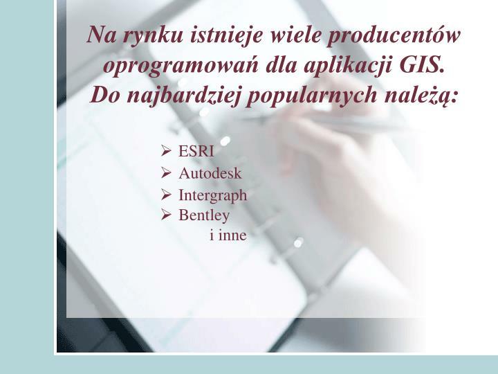 Na rynku istnieje wiele producentów oprogramowań dla aplikacji GIS.