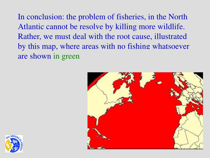 In conclusion: the problem of fisheries, in the North Atlantic cannot be resolve by killing more wildlife. Rather, we must deal with the root cause, illustrated by this map, where areas with no fishing whatsoever are shown
