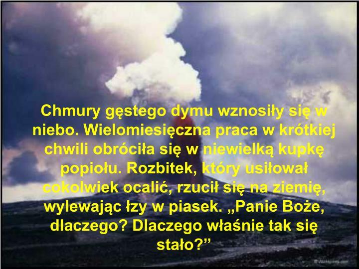 """Chmury gęstego dymu wznosiły się w niebo. Wielomiesięczna praca w krótkiej chwili obróciła się w niewielką kupkę popiołu. Rozbitek, który usiłował cokolwiek ocalić, rzucił się na ziemię, wylewając łzy w piasek. """"Panie Boże, dlaczego? Dlaczego właśnie tak się stało?"""""""