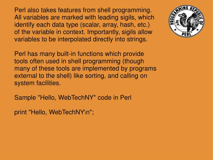 Perl also takes features from shell programming. All variables are marked with leading sigils, which identify each data type (scalar, array, hash, etc.) of the variable in context. Importantly, sigils allow variables to be interpolated directly into strings.