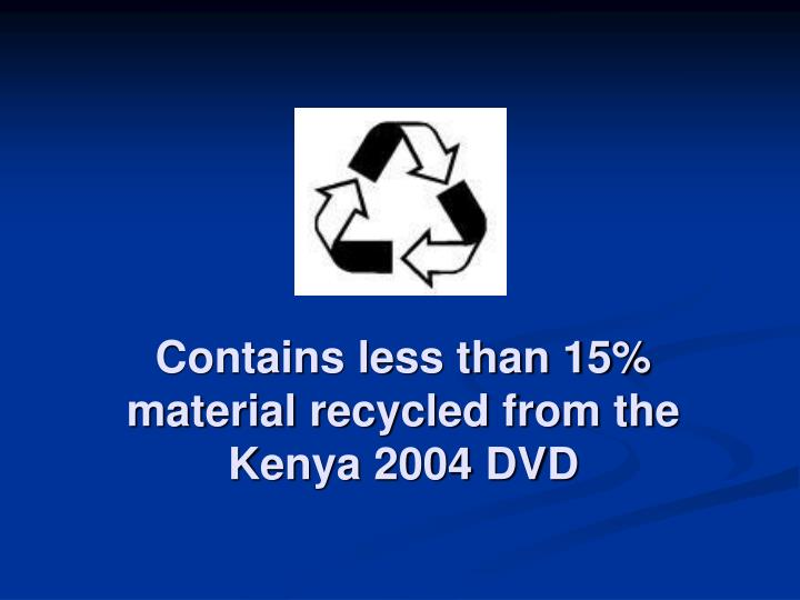 Contains less than 15 material recycled from the kenya 2004 dvd