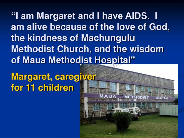 """""""I am Margaret and I have AIDS.  I am alive because of the love of God, the kindness of Machungulu Methodist Church, and the wisdom of Maua Methodist Hospital"""""""