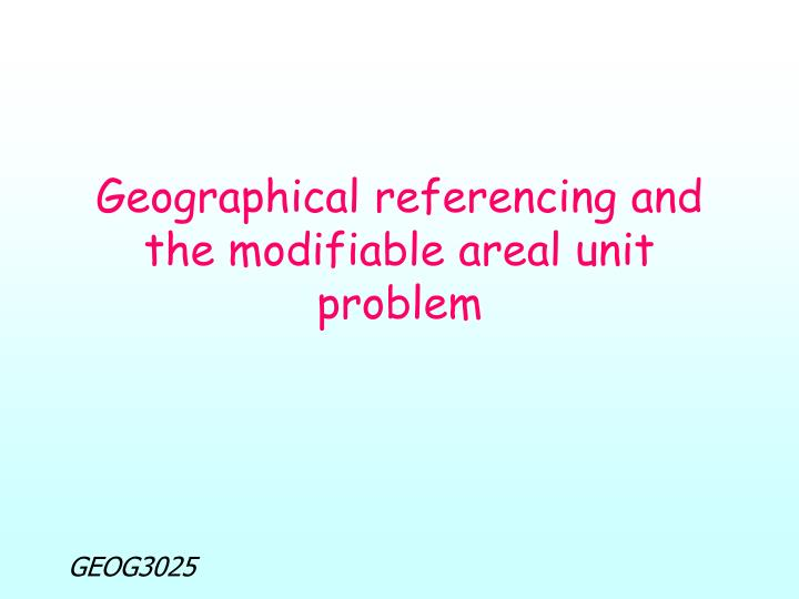 Geographical referencing and the modifiable areal unit problem
