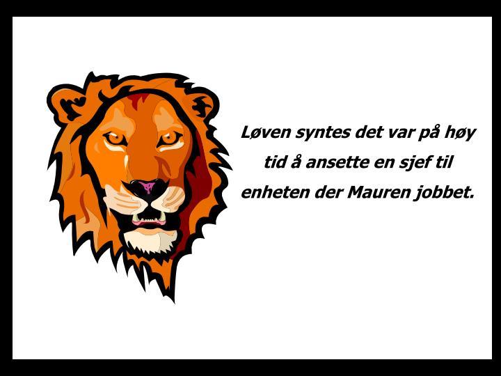Løven syntes det var på høy tid å ansette en sjef til enheten der Mauren jobbet.