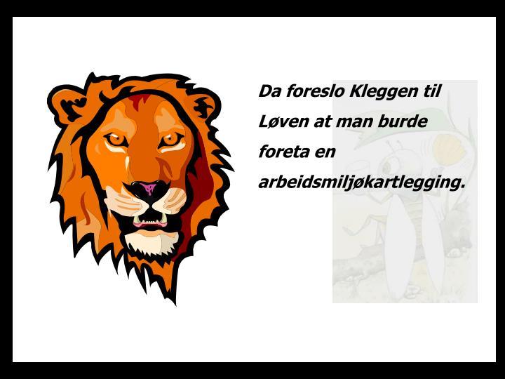 Da foreslo Kleggen til Løven at man burde foreta en arbeidsmiljøkartlegging.