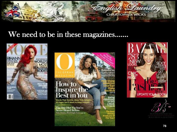 We need to be in these magazines.……