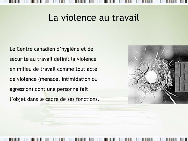 Le Centre canadien d'hygiène et de sécurité au travail définit la violence en milieu de travail comme tout acte de violence (menace, intimidation ou agression) dont une personne fait l'objet dans le cadre de ses fonctions