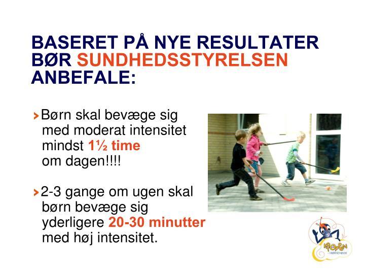BASERET PÅ NYE RESULTATER BØR