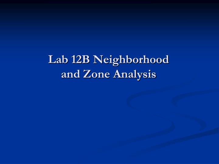 Lab 12B Neighborhood and Zone Analysis