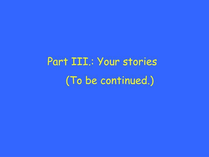 Part III.: Your stories