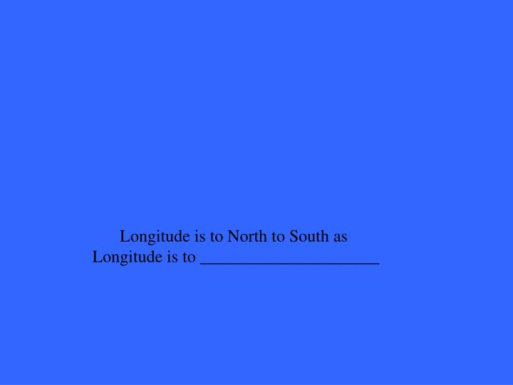 Longitude is to North to South as