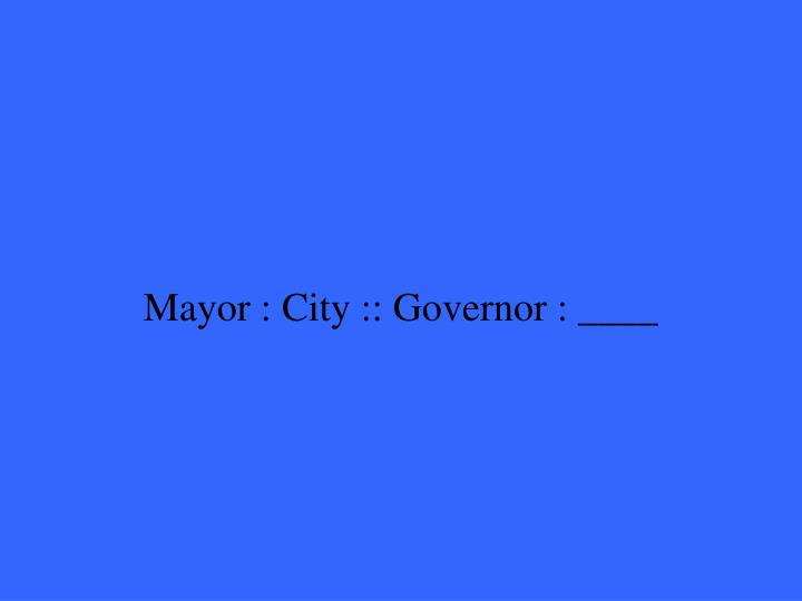 Mayor : City :: Governor : ____