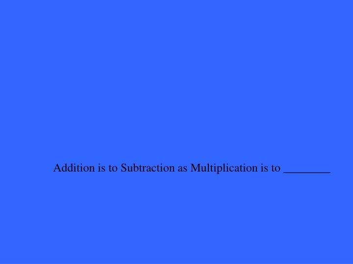 Addition is to Subtraction as Multiplication is to ________