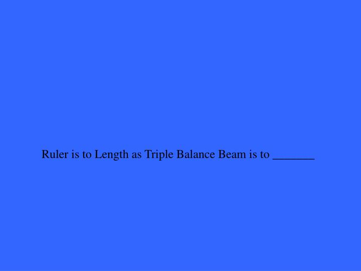 Ruler is to Length as Triple Balance Beam is to _______