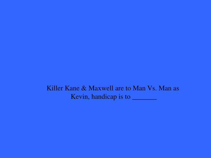 Killer Kane & Maxwell are to Man Vs. Man as