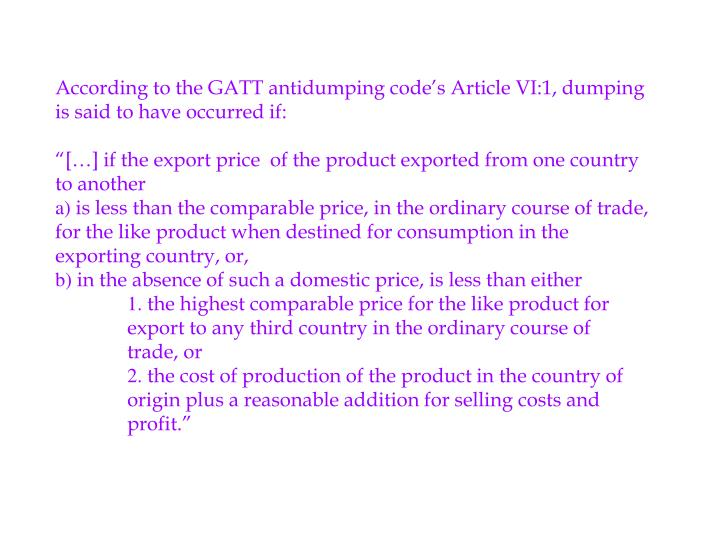 According to the GATT antidumping code's Article VI:1, dumping is said to have occurred if:
