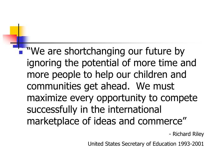 """We are shortchanging our future by ignoring the potential of more time and more people to help our children and communities get ahead.  We must maximize every opportunity to compete successfully in the international marketplace of ideas and commerce"""