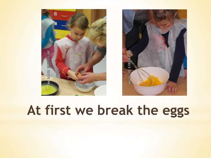 At first we break the eggs
