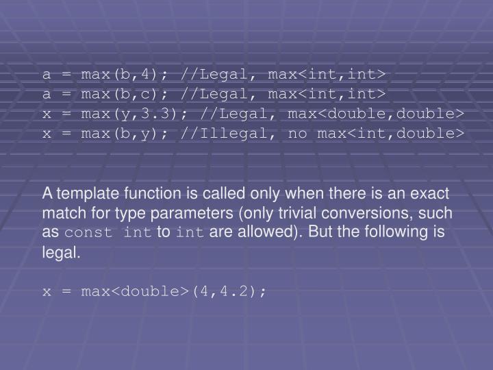a = max(b,4); //Legal, max<int,int>