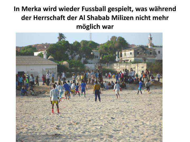 In Merka wird wieder Fussball gespielt, was während der Herrschaft der Al Shabab Milizen nicht mehr möglich war