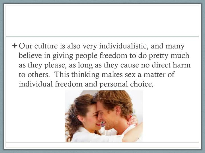 Our culture is also very individualistic, and many believe in giving people freedom to do pretty much as they please, as long as they cause no direct harm to others.  This thinking makes sex a matter of individual freedom and personal choice.