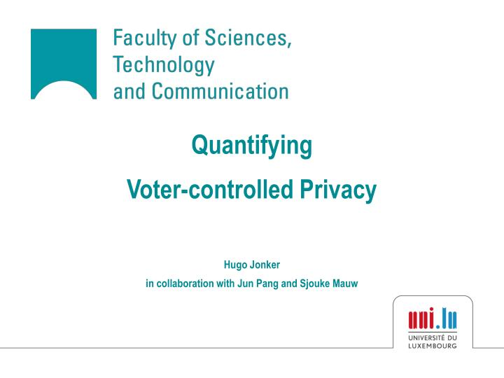 Quantifying voter controlled privacy hugo jonker in collaboration with jun pang and sjouke mauw