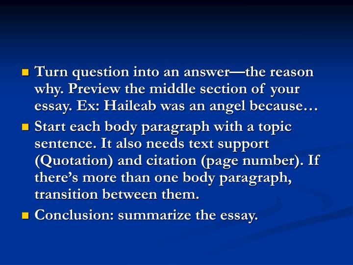 Turn question into an answer—the reason why. Preview the middle section of your essay. Ex: Haileab was an angel because…