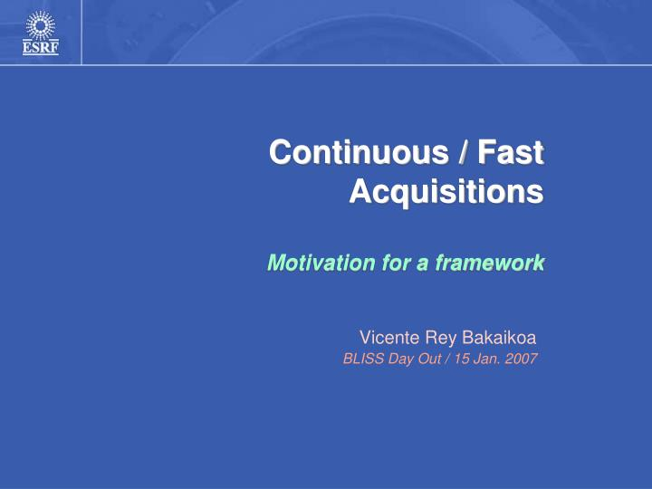 continuous fast acquisitions motivation for a framework