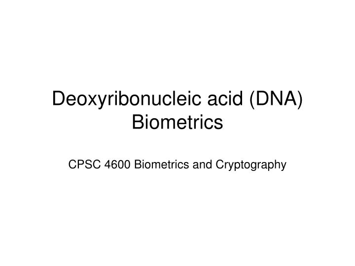 Deoxyribonucleic acid dna biometrics cpsc 4600 biometrics and cryptography