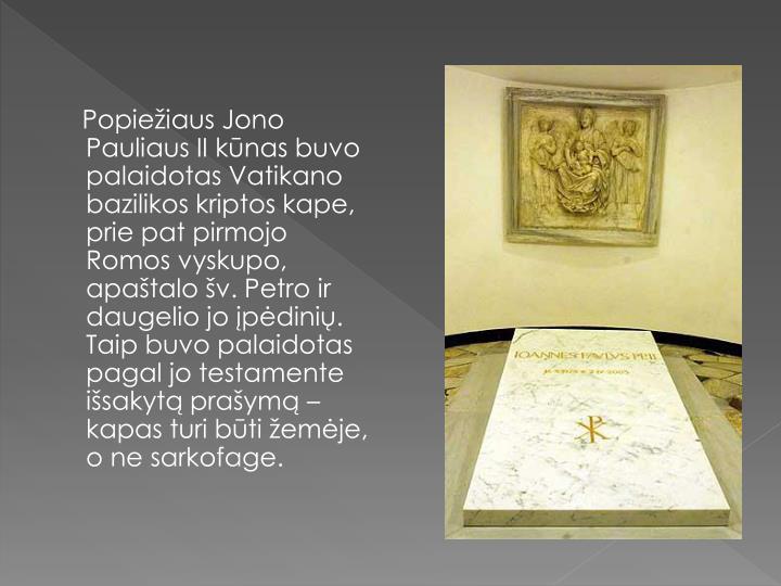 Popiežiaus Jono Pauliaus II kūnas buvo palaidotas Vatikano bazilikos kriptos kape, prie pat pirmojo Romos vyskupo, apaštalo šv. Petro ir daugelio jo įpėdinių. Taip buvo palaidotas pagal jo testamente išsakytą prašymą – kapas turi būti žemėje, o ne sarkofage.