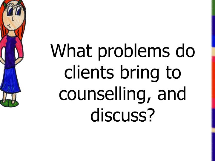 What problems do clients bring to counselling, and discuss?