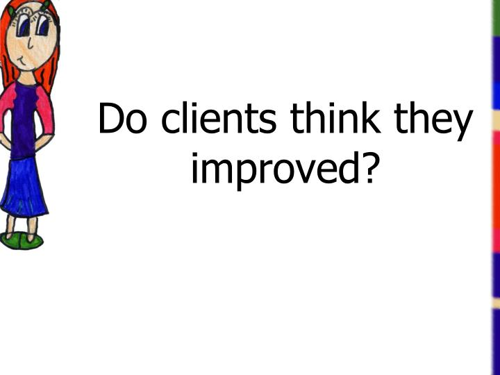 Do clients think they improved?