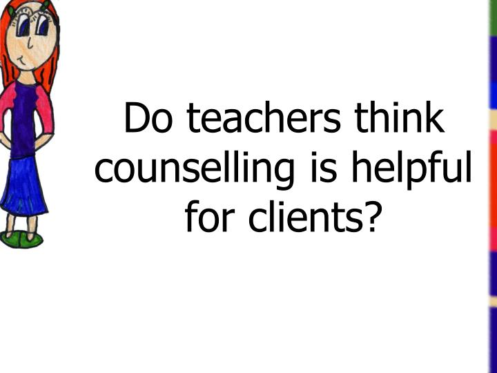 Do teachers think counselling is helpful for clients?