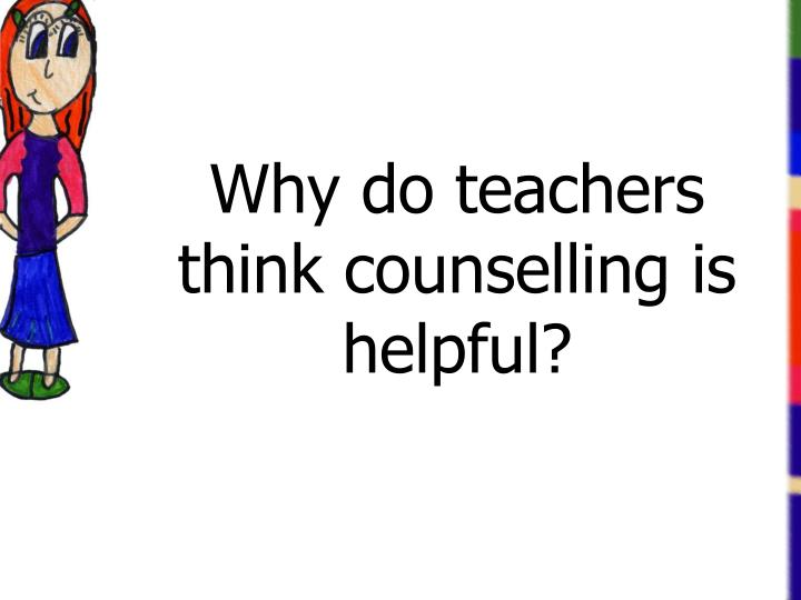 Why do teachers think counselling is helpful?