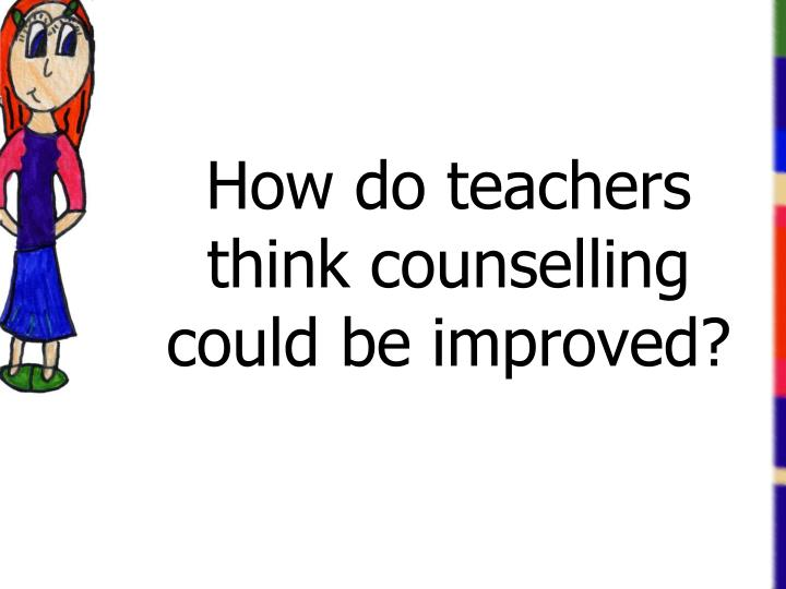 How do teachers think counselling could be improved?