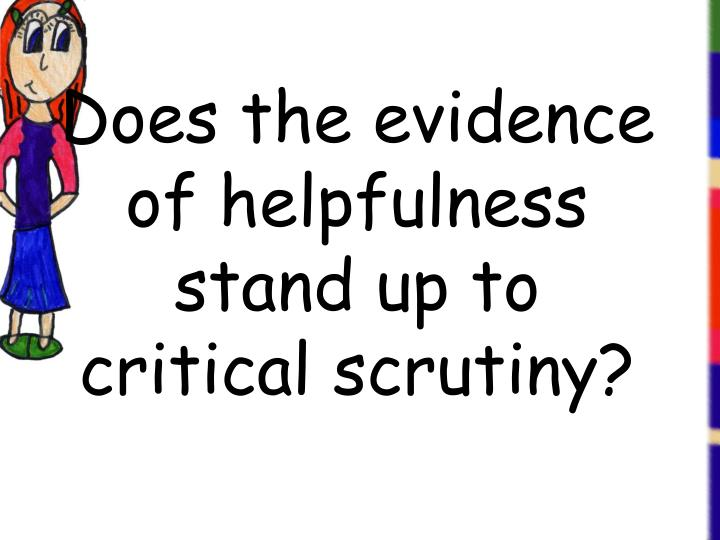 Does the evidence of helpfulness stand up to critical scrutiny?