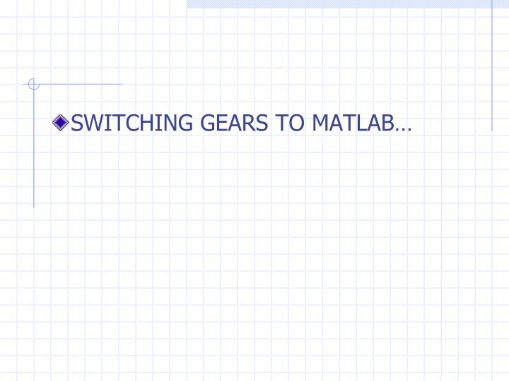 SWITCHING GEARS TO MATLAB…