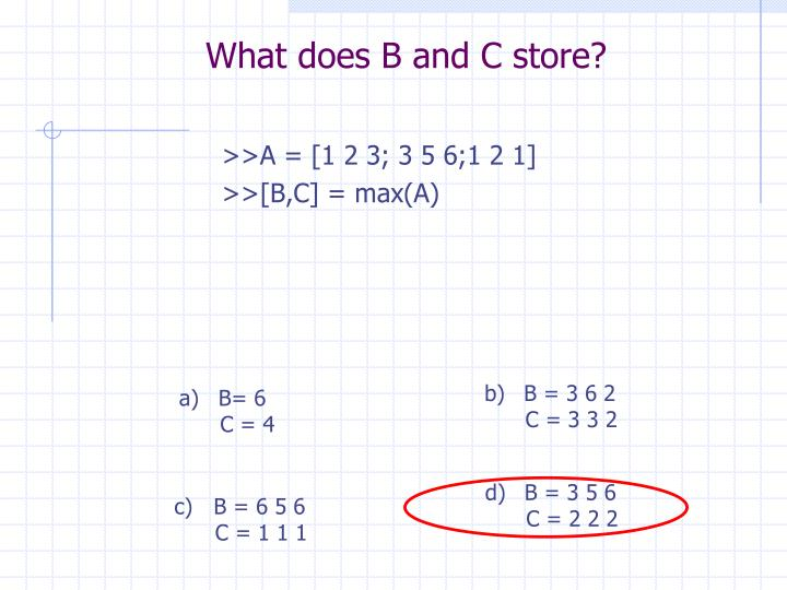 What does B and C store?