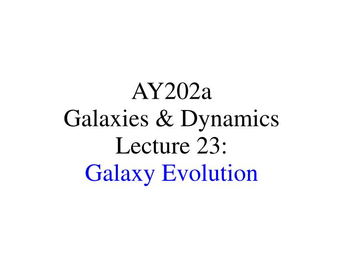 Ay202a galaxies dynamics lecture 23 galaxy evolution