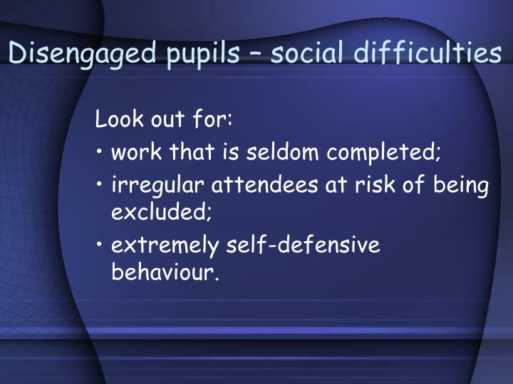 Disengaged pupils social difficulties
