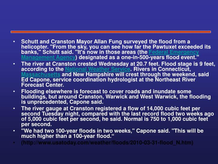 "Schutt and Cranston Mayor Allan Fung surveyed the flood from a helicopter. ""From the sky, you can see how far the Pawtuxet exceeded its banks,"" Schutt said. ""It's now in those areas (the"