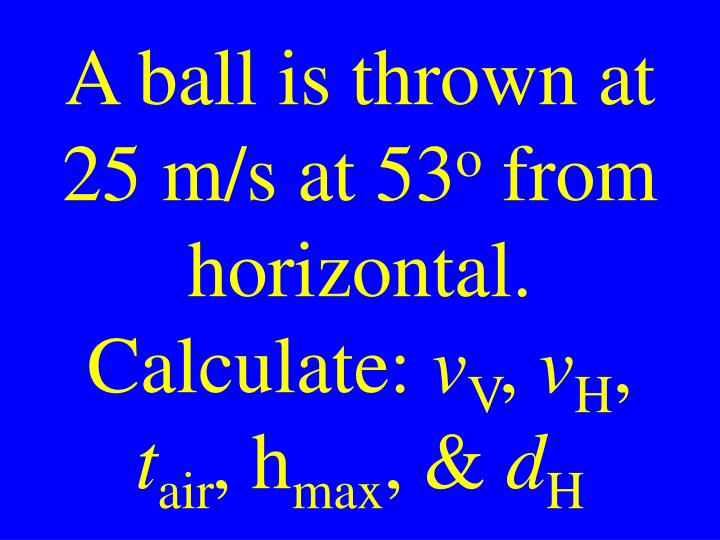 A ball is thrown at 25 m/s at 53