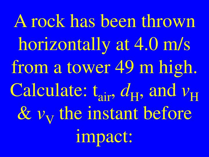 A rock has been thrown horizontally at 4.0 m/s from a tower 49 m high. Calculate: t